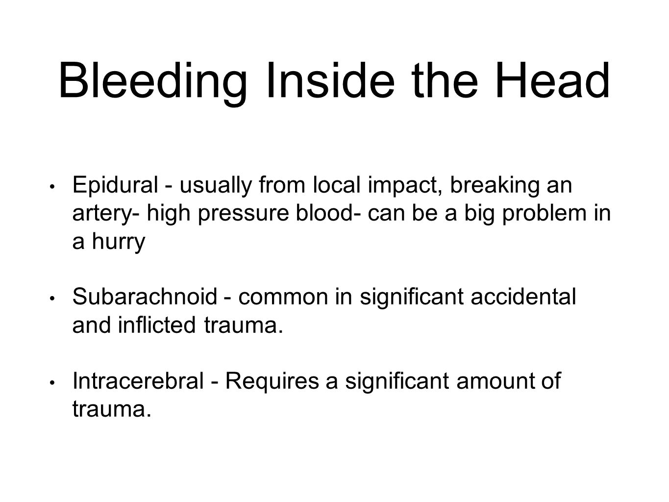 Bleeding Inside the Head Epidural - usually from local impact, breaking an artery- high pressure blood- can be a big problem in a hurry Subarachnoid - common in significant accidental and inflicted trauma.