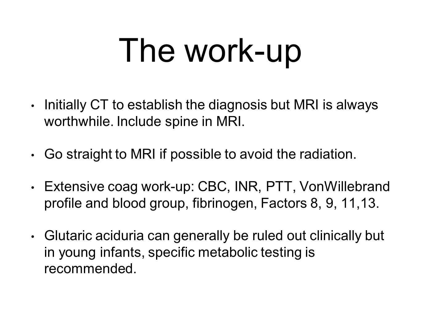 The work-up Initially CT to establish the diagnosis but MRI is always worthwhile.