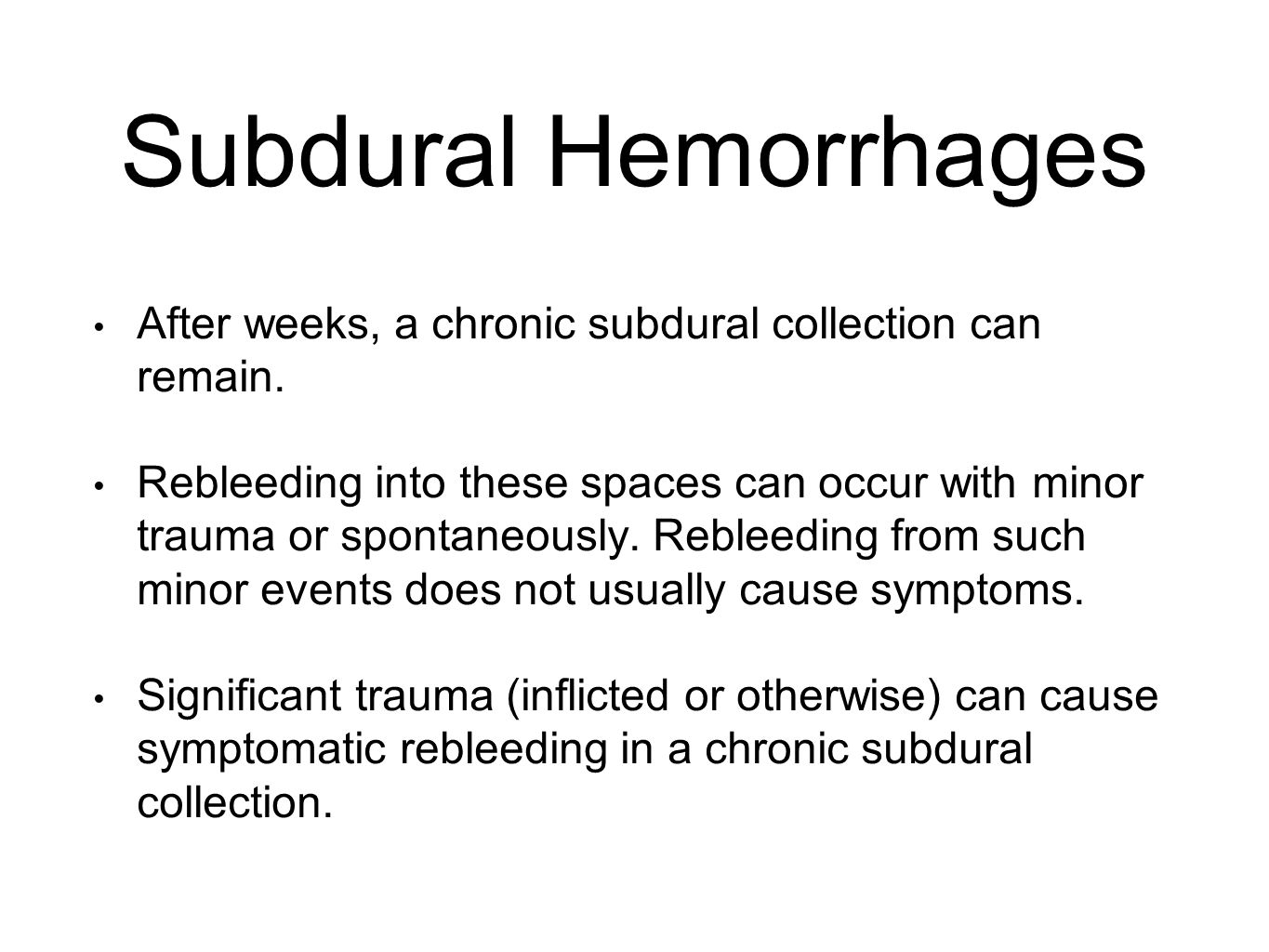 Subdural Hemorrhages After weeks, a chronic subdural collection can remain. Rebleeding into these spaces can occur with minor trauma or spontaneously.