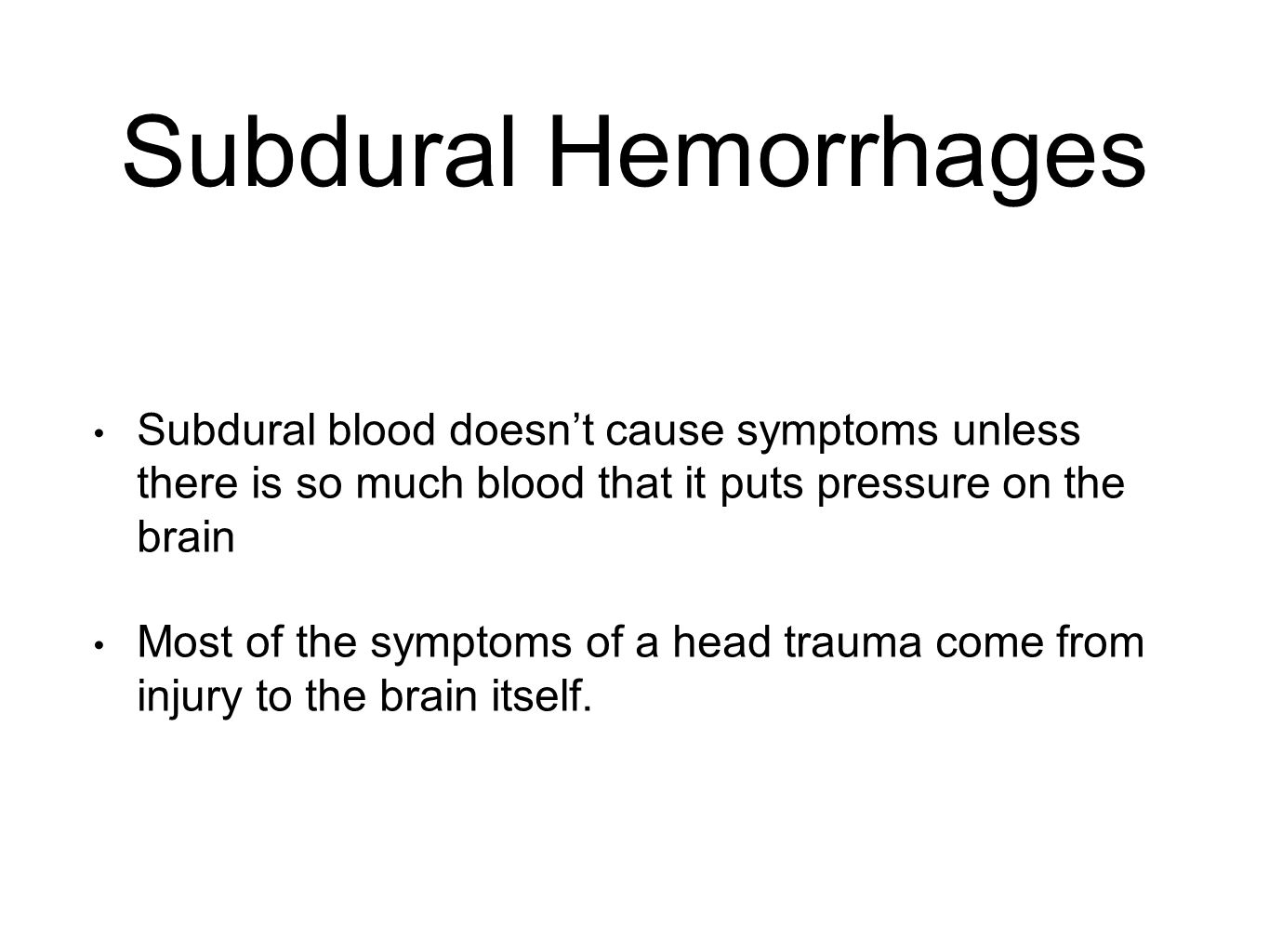 Subdural Hemorrhages Subdural blood doesn't cause symptoms unless there is so much blood that it puts pressure on the brain Most of the symptoms of a head trauma come from injury to the brain itself.