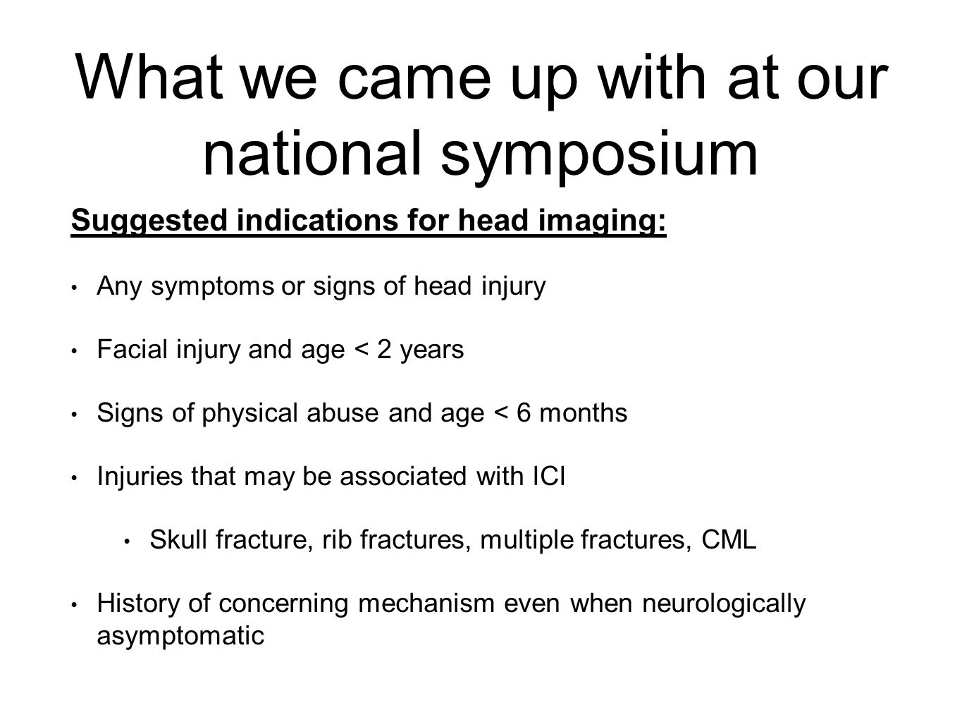 What we came up with at our national symposium Suggested indications for head imaging: Any symptoms or signs of head injury Facial injury and age < 2