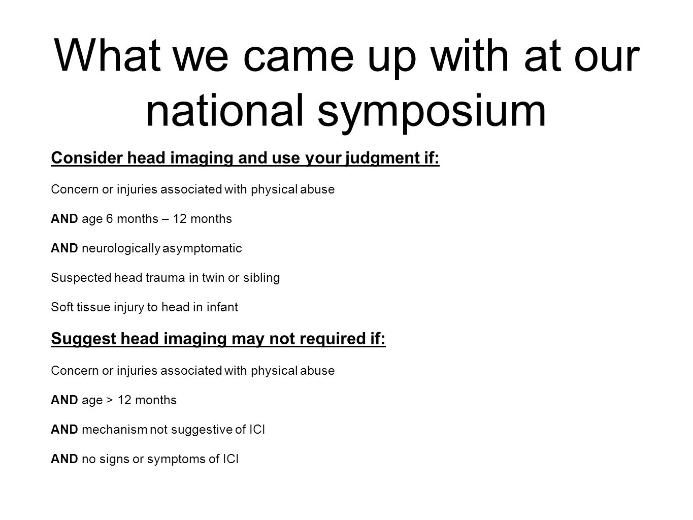 What we came up with at our national symposium Consider head imaging and use your judgment if: Concern or injuries associated with physical abuse AND age 6 months – 12 months AND neurologically asymptomatic Suspected head trauma in twin or sibling Soft tissue injury to head in infant Suggest head imaging may not required if: Concern or injuries associated with physical abuse AND age > 12 months AND mechanism not suggestive of ICI AND no signs or symptoms of ICI