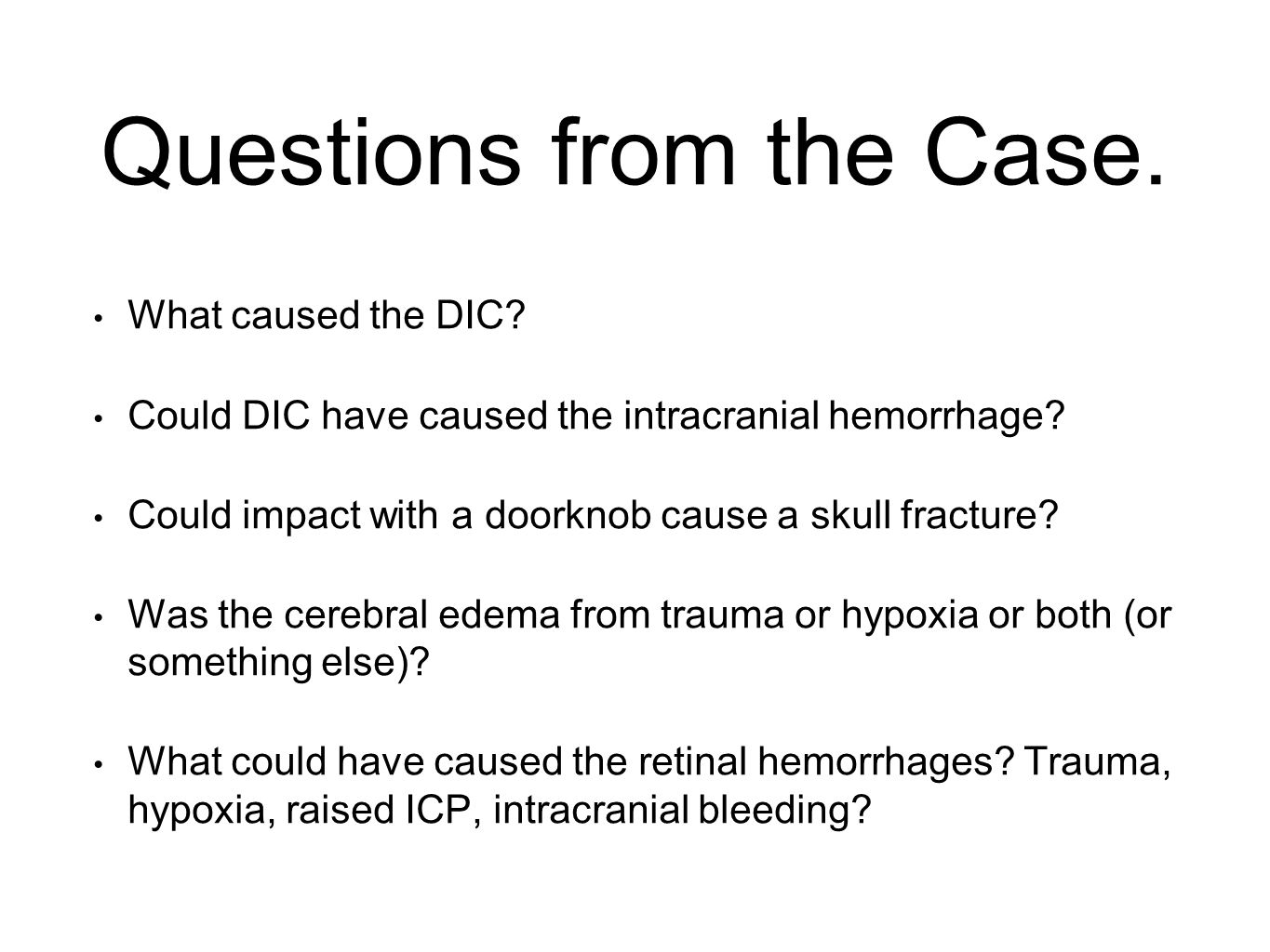 Questions from the Case. What caused the DIC? Could DIC have caused the intracranial hemorrhage? Could impact with a doorknob cause a skull fracture?