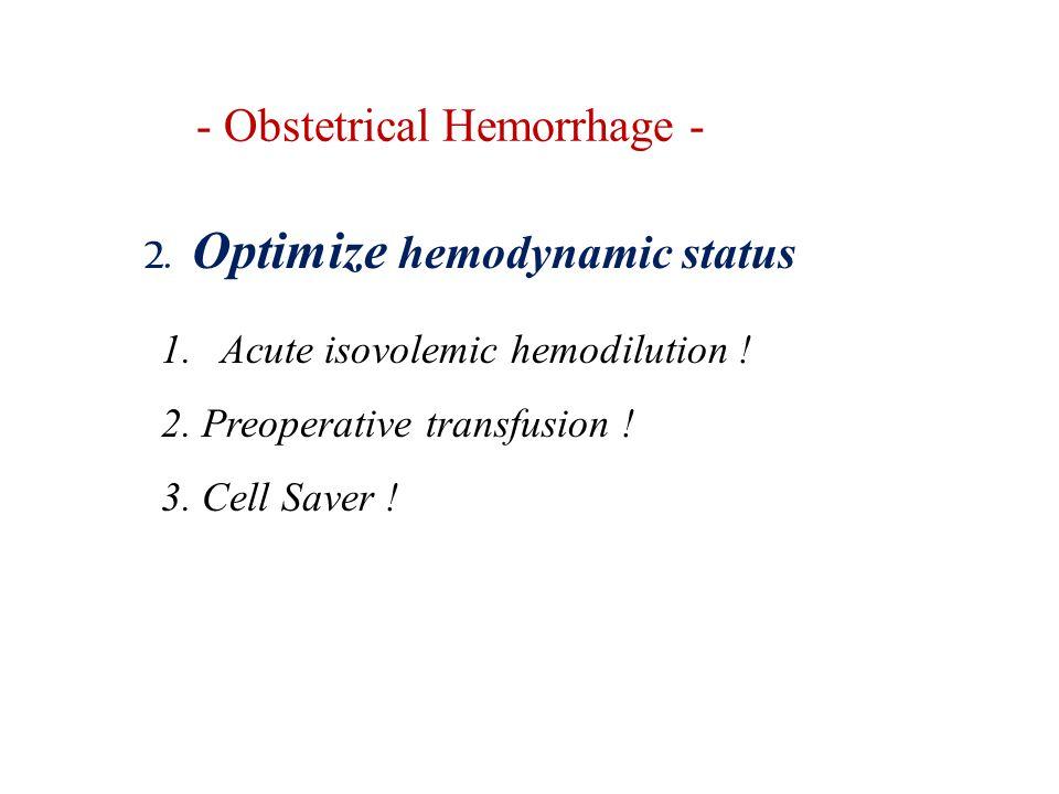 - Obstetrical Hemorrhage - 2. Optimize hemodynamic status 1.Acute isovolemic hemodilution ! 2. Preoperative transfusion ! 3. Cell Saver !