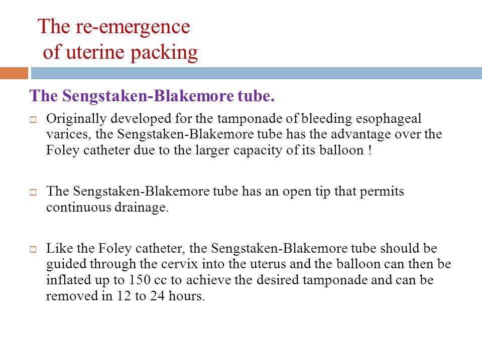 The re-emergence of uterine packing The Sengstaken-Blakemore tube.  Originally developed for the tamponade of bleeding esophageal varices, the Sengst