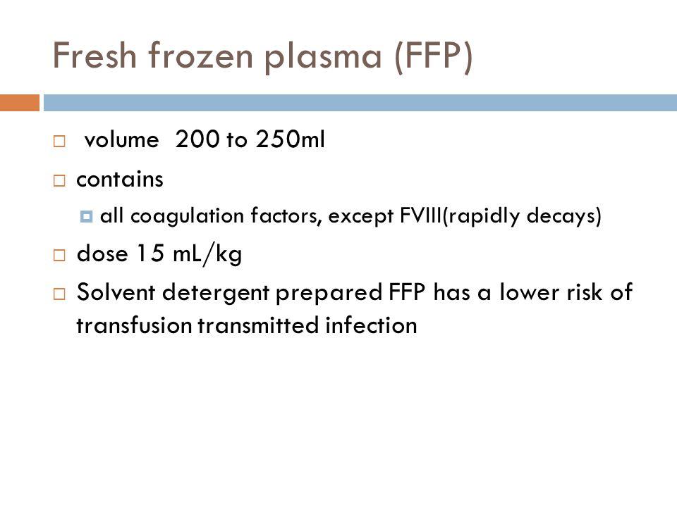 Fresh frozen plasma (FFP)  volume 200 to 250ml  contains  all coagulation factors, except FVIII(rapidly decays)  dose 15 mL/kg  Solvent detergent
