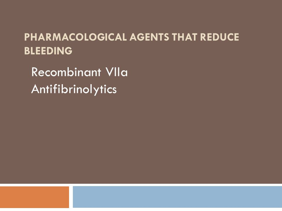 PHARMACOLOGICAL AGENTS THAT REDUCE BLEEDING Recombinant VIIa Antifibrinolytics
