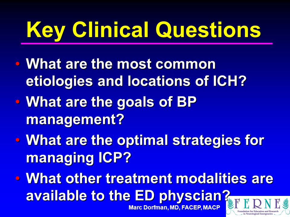 Marc Dorfman, MD, FACEP, MACP Key Clinical Questions What are the most common etiologies and locations of ICH?What are the most common etiologies and locations of ICH.