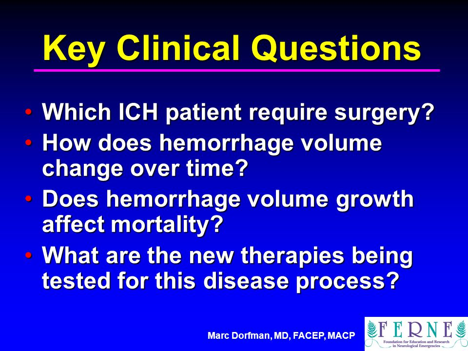 Marc Dorfman, MD, FACEP, MACP Key Clinical Questions Which ICH patient require surgery?Which ICH patient require surgery.