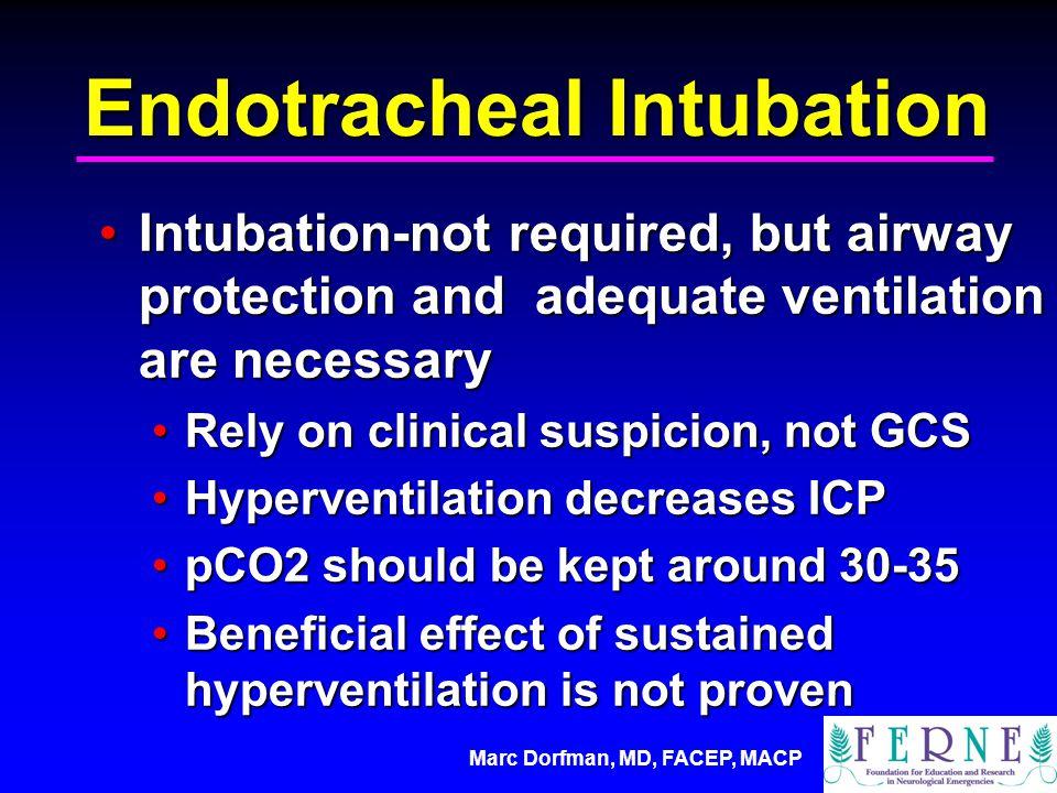 Marc Dorfman, MD, FACEP, MACP Endotracheal Intubation Intubation-not required, but airway protection and adequate ventilation are necessaryIntubation-not required, but airway protection and adequate ventilation are necessary Rely on clinical suspicion, not GCSRely on clinical suspicion, not GCS Hyperventilation decreases ICPHyperventilation decreases ICP pCO2 should be kept around 30-35pCO2 should be kept around 30-35 Beneficial effect of sustained hyperventilation is not provenBeneficial effect of sustained hyperventilation is not proven
