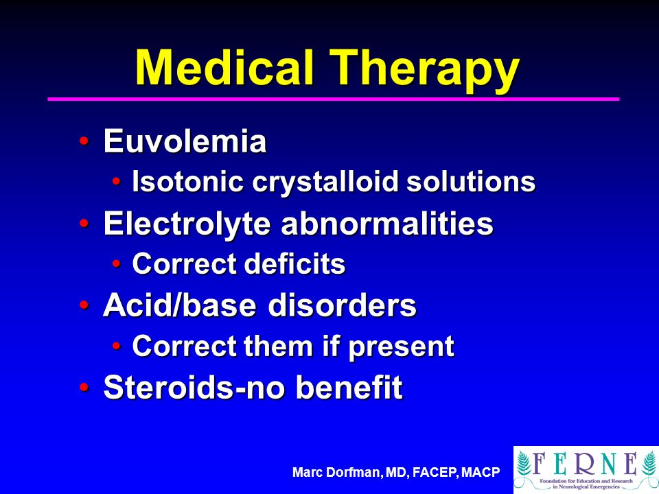 Marc Dorfman, MD, FACEP, MACP Medical Therapy EuvolemiaEuvolemia Isotonic crystalloid solutionsIsotonic crystalloid solutions Electrolyte abnormalitiesElectrolyte abnormalities Correct deficitsCorrect deficits Acid/base disordersAcid/base disorders Correct them if presentCorrect them if present Steroids-no benefitSteroids-no benefit