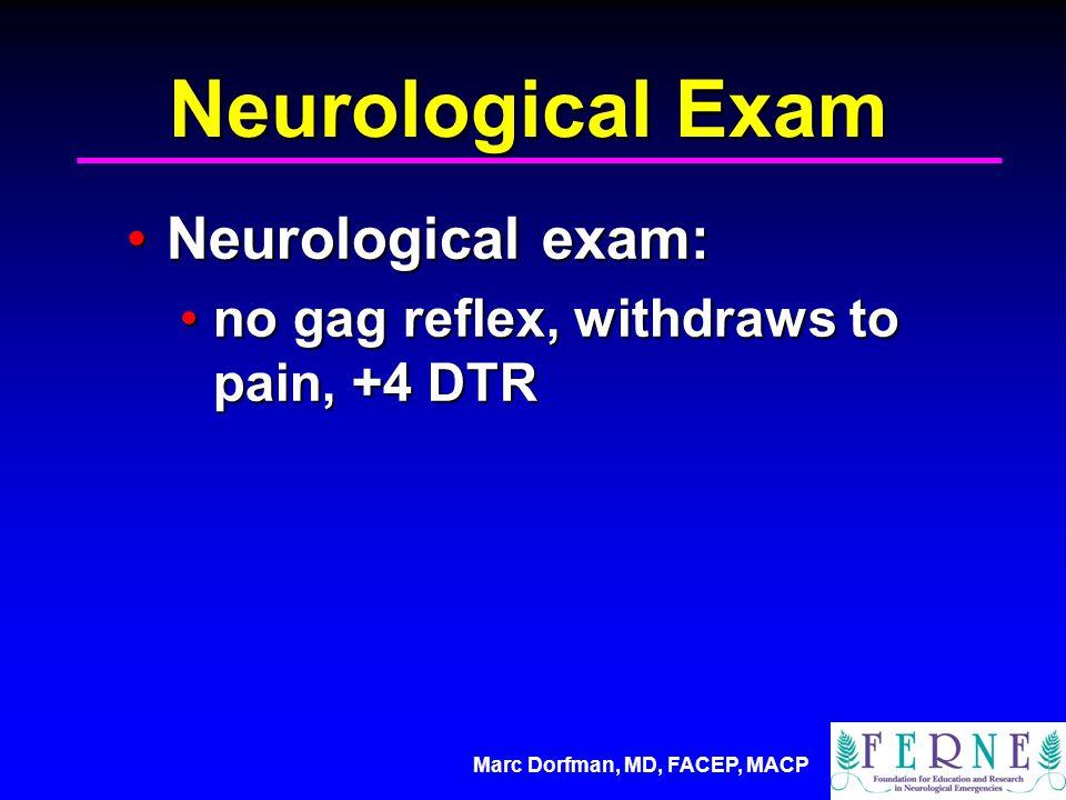 Marc Dorfman, MD, FACEP, MACP Neurological Exam Neurological exam:Neurological exam: no gag reflex, withdraws to pain, +4 DTRno gag reflex, withdraws to pain, +4 DTR