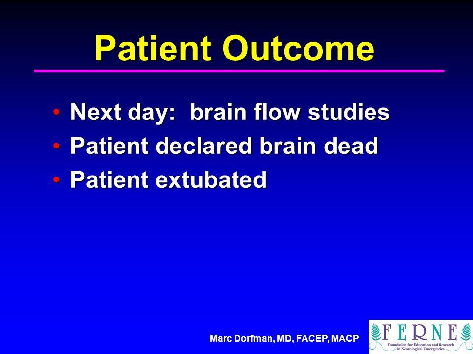 Marc Dorfman, MD, FACEP, MACP Patient Outcome Next day: brain flow studiesNext day: brain flow studies Patient declared brain deadPatient declared brain dead Patient extubatedPatient extubated