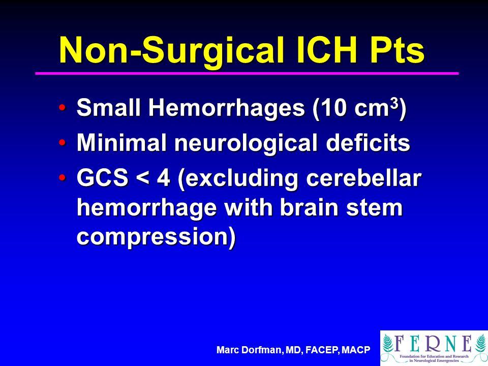Marc Dorfman, MD, FACEP, MACP Non-Surgical ICH Pts Small Hemorrhages (10 cm 3 )Small Hemorrhages (10 cm 3 ) Minimal neurological deficitsMinimal neurological deficits GCS < 4 (excluding cerebellar hemorrhage with brain stem compression)GCS < 4 (excluding cerebellar hemorrhage with brain stem compression)