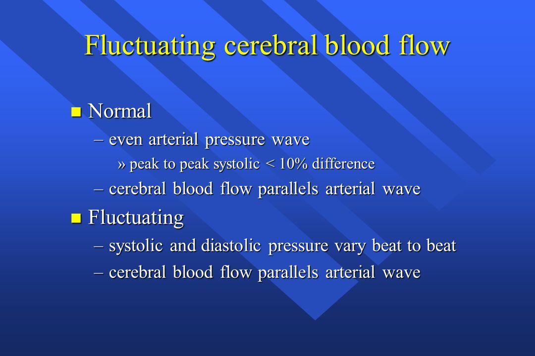 Fluctuating cerebral blood flow n Normal –even arterial pressure wave »peak to peak systolic < 10% difference –cerebral blood flow parallels arterial