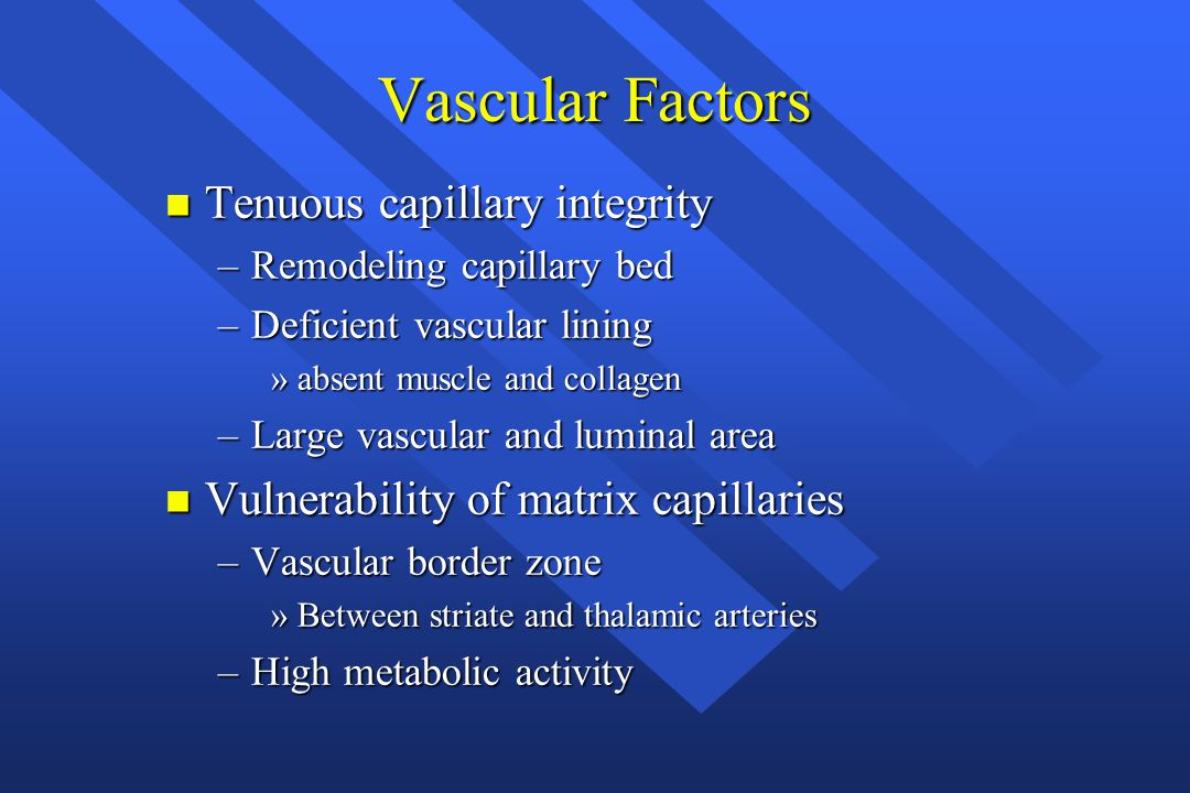 Vascular Factors n Tenuous capillary integrity –Remodeling capillary bed –Deficient vascular lining »absent muscle and collagen –Large vascular and lu