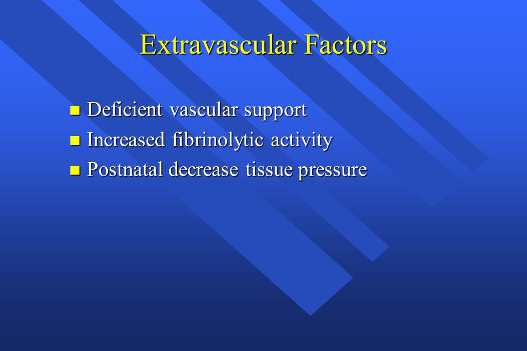 Extravascular Factors n Deficient vascular support n Increased fibrinolytic activity n Postnatal decrease tissue pressure