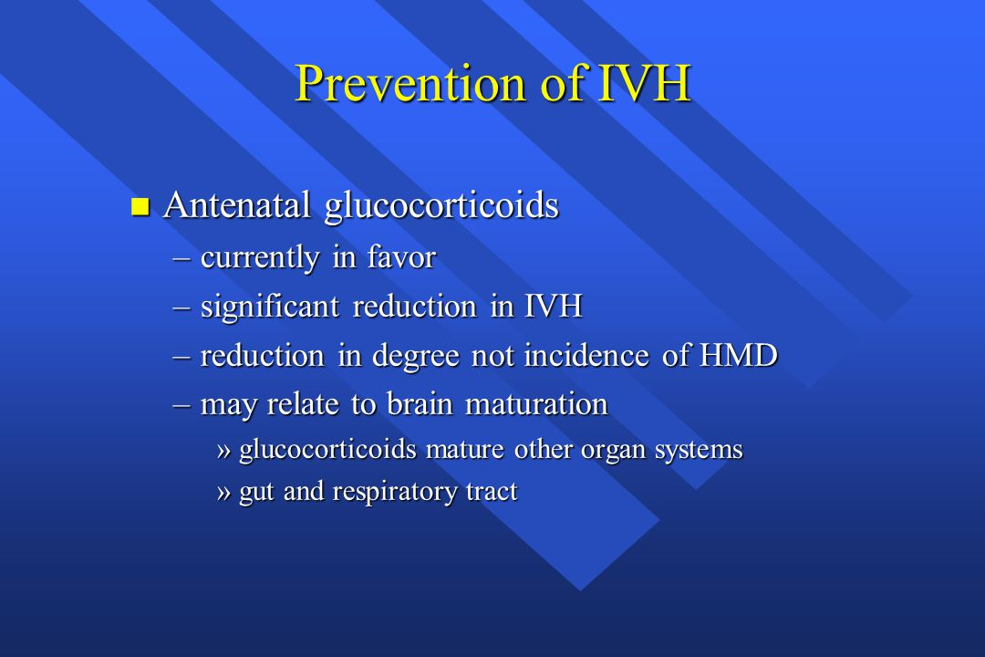 Prevention of IVH n Antenatal glucocorticoids –currently in favor –significant reduction in IVH –reduction in degree not incidence of HMD –may relate