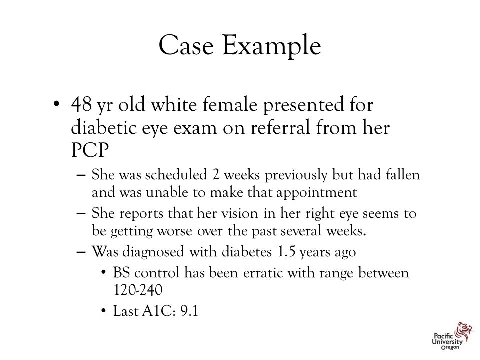 Case Example 48 yr old white female presented for diabetic eye exam on referral from her PCP – She was scheduled 2 weeks previously but had fallen and was unable to make that appointment – She reports that her vision in her right eye seems to be getting worse over the past several weeks.