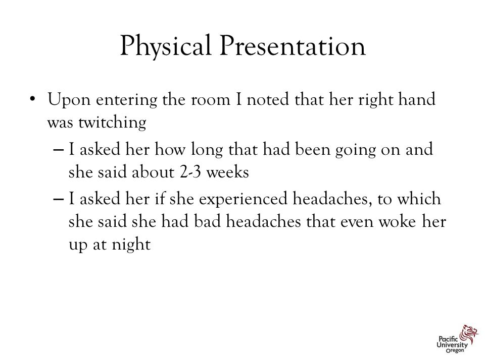 Physical Presentation Upon entering the room I noted that her right hand was twitching – I asked her how long that had been going on and she said about 2-3 weeks – I asked her if she experienced headaches, to which she said she had bad headaches that even woke her up at night