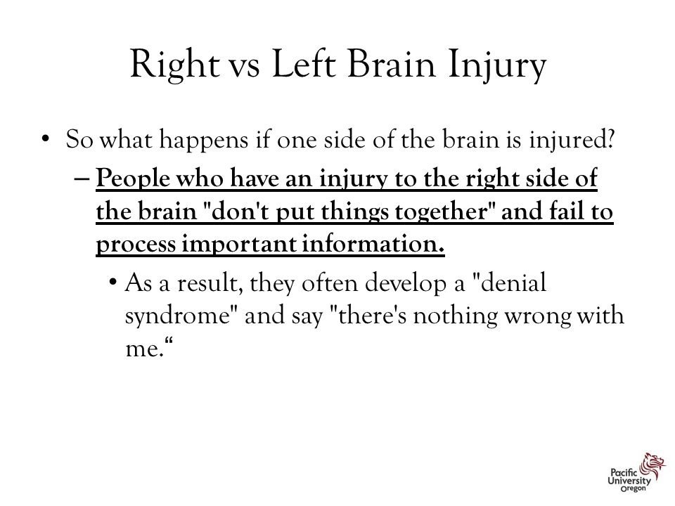 Right vs Left Brain Injury So what happens if one side of the brain is injured? – People who have an injury to the right side of the brain