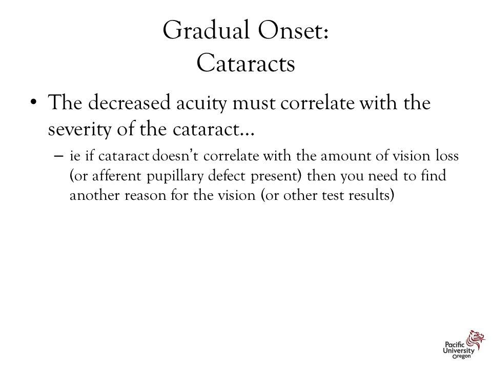 Gradual Onset: Cataracts The decreased acuity must correlate with the severity of the cataract… – ie if cataract doesn't correlate with the amount of vision loss (or afferent pupillary defect present) then you need to find another reason for the vision (or other test results)