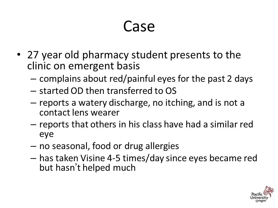 Case 27 year old pharmacy student presents to the clinic on emergent basis – complains about red/painful eyes for the past 2 days – started OD then transferred to OS – reports a watery discharge, no itching, and is not a contact lens wearer – reports that others in his class have had a similar red eye – no seasonal, food or drug allergies – has taken Visine 4-5 times/day since eyes became red but hasn't helped much