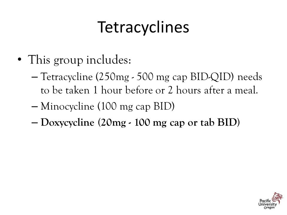 Tetracyclines This group includes: – Tetracycline (250mg - 500 mg cap BID-QID) needs to be taken 1 hour before or 2 hours after a meal. – Minocycline