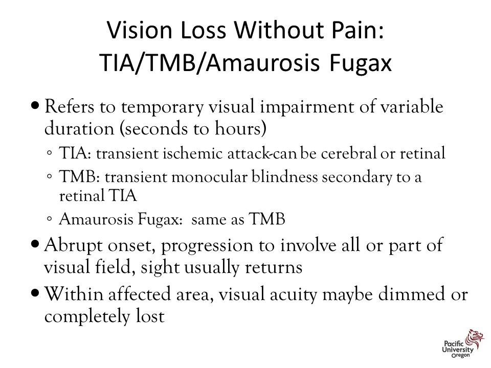 Vision Loss Without Pain: TIA/TMB/Amaurosis Fugax Refers to temporary visual impairment of variable duration (seconds to hours) ◦ TIA: transient ischemic attack-can be cerebral or retinal ◦ TMB: transient monocular blindness secondary to a retinal TIA ◦ Amaurosis Fugax: same as TMB Abrupt onset, progression to involve all or part of visual field, sight usually returns Within affected area, visual acuity maybe dimmed or completely lost