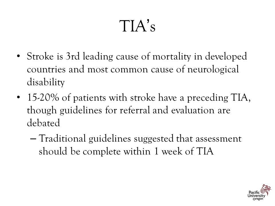 TIA's Stroke is 3rd leading cause of mortality in developed countries and most common cause of neurological disability 15-20% of patients with stroke have a preceding TIA, though guidelines for referral and evaluation are debated – Traditional guidelines suggested that assessment should be complete within 1 week of TIA