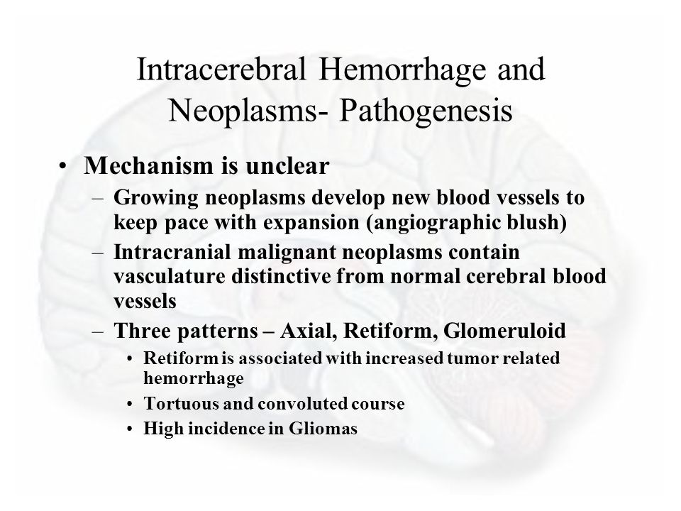 Intracerebral Hemorrhage and Neoplasms- Pathogenesis Mechanism is unclear –Growing neoplasms develop new blood vessels to keep pace with expansion (angiographic blush) –Intracranial malignant neoplasms contain vasculature distinctive from normal cerebral blood vessels –Three patterns – Axial, Retiform, Glomeruloid Retiform is associated with increased tumor related hemorrhage Tortuous and convoluted course High incidence in Gliomas