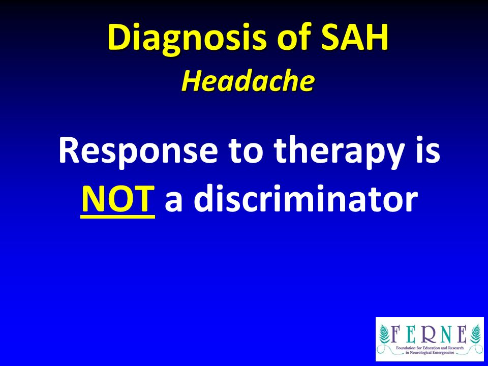 Diagnosis of SAH Headache Response to therapy is NOT a discriminator