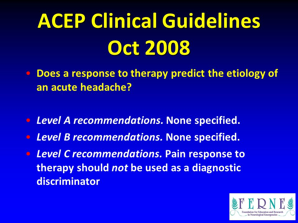 ACEP Clinical Guidelines Oct 2008 Does a response to therapy predict the etiology of an acute headache? Level A recommendations. None specified. Level