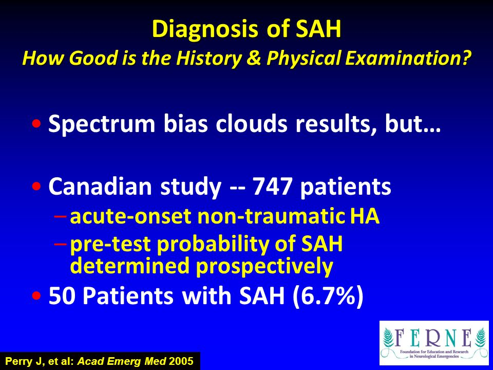 Diagnosis of SAH How Good is the History & Physical Examination? Spectrum bias clouds results, but… Canadian study -- 747 patients –acute-onset non-tr