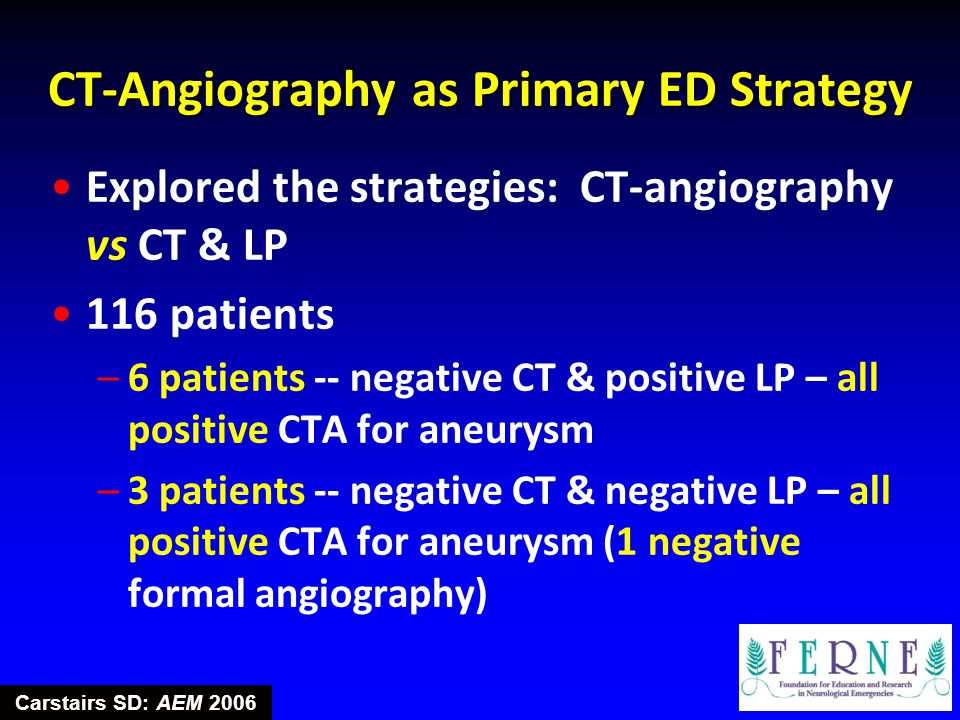CT-Angiography as Primary ED Strategy Explored the strategies: CT-angiography vs CT & LP 116 patients –6 patients -- negative CT & positive LP – all p