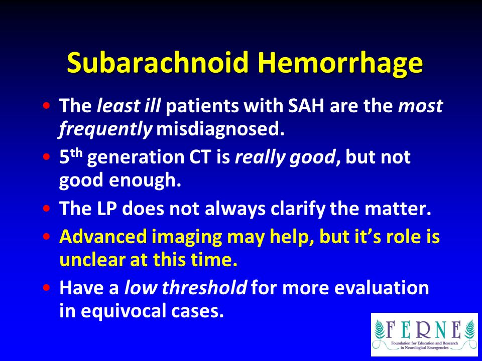 Subarachnoid Hemorrhage The least ill patients with SAH are the most frequently misdiagnosed. 5 th generation CT is really good, but not good enough.