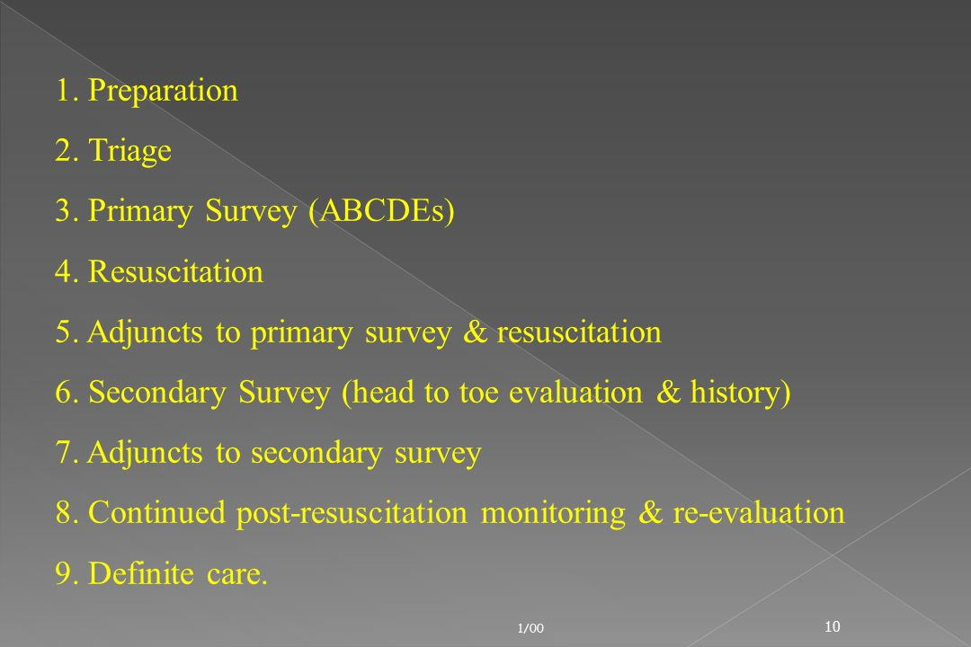 1/00 10 1. Preparation 2. Triage 3. Primary Survey (ABCDEs) 4. Resuscitation 5. Adjuncts to primary survey & resuscitation 6. Secondary Survey (head t