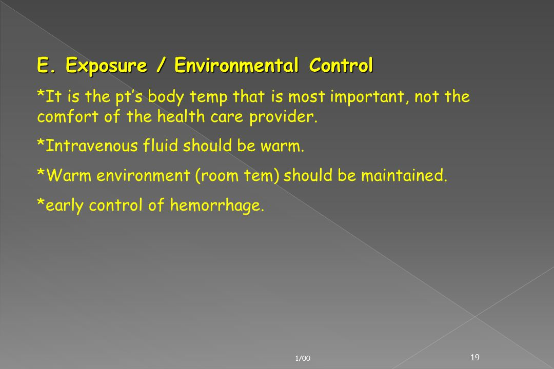 1/00 19 E. Exposure / Environmental Control *It is the pt's body temp that is most important, not the comfort of the health care provider. *Intravenou