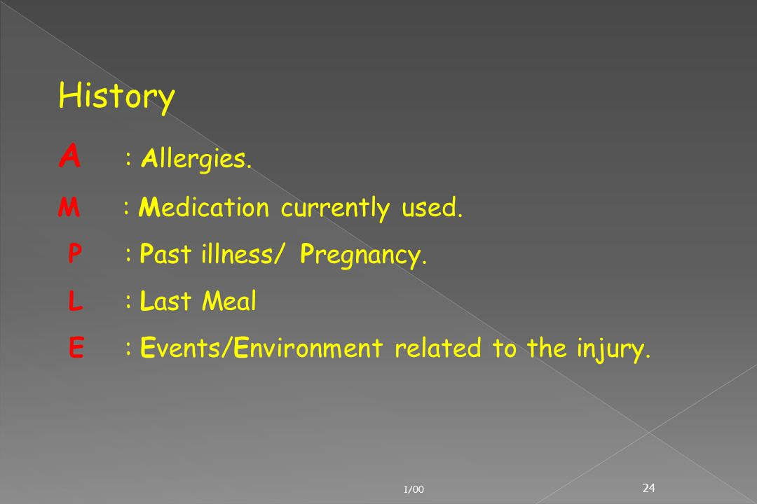 1/00 24 History A : Allergies. M : Medication currently used. P : Past illness/ Pregnancy. L : Last Meal E : Events/Environment related to the injury.