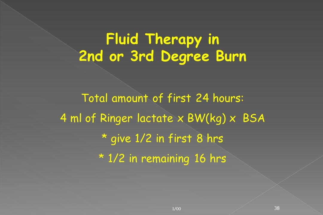 1/00 38 Fluid Therapy in 2nd or 3rd Degree Burn Total amount of first 24 hours: 4 ml of Ringer lactate x BW(kg) x BSA * give 1/2 in first 8 hrs * 1/2