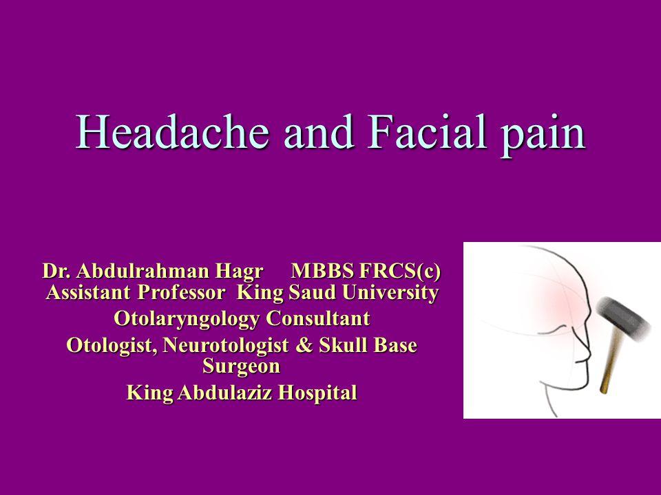 Headache and Facial pain Dr. Abdulrahman Hagr MBBS FRCS(c) Assistant Professor King Saud University Otolaryngology Consultant Otologist, Neurotologist