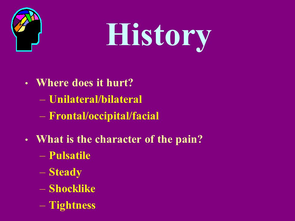 History Where does it hurt? –Unilateral/bilateral –Frontal/occipital/facial What is the character of the pain? –Pulsatile –Steady –Shocklike –Tightnes