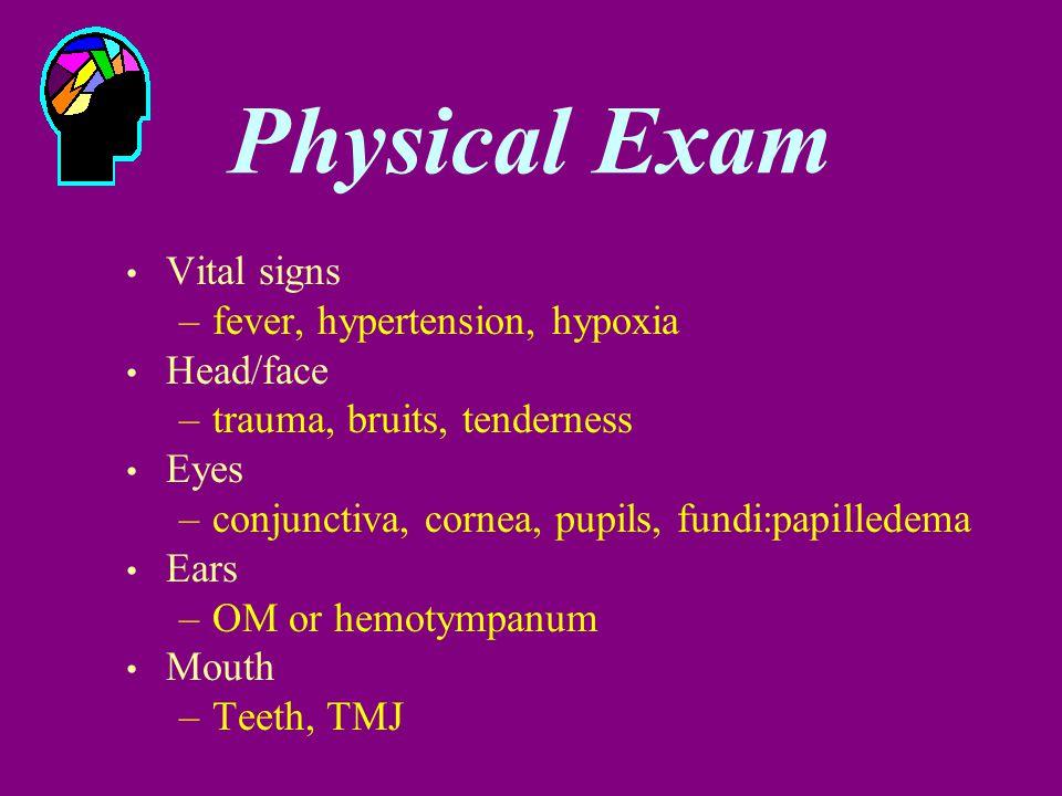 Vital signs –fever, hypertension, hypoxia Head/face –trauma, bruits, tenderness Eyes –conjunctiva, cornea, pupils, fundi:papilledema Ears –OM or hemotympanum Mouth –Teeth, TMJ