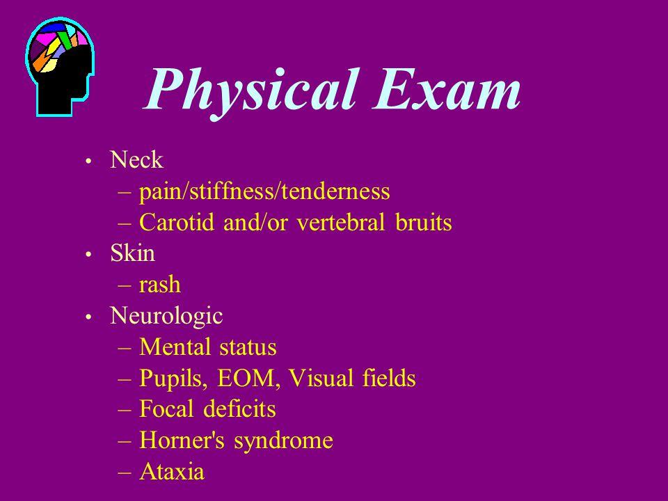 Physical Exam Neck –pain/stiffness/tenderness –Carotid and/or vertebral bruits Skin –rash Neurologic –Mental status –Pupils, EOM, Visual fields –Focal