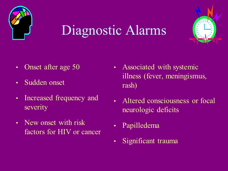 Diagnostic Alarms Onset after age 50 Sudden onset Increased frequency and severity New onset with risk factors for HIV or cancer Associated with systemic illness (fever, meningismus, rash) Altered consciousness or focal neurologic deficits Papilledema Significant trauma