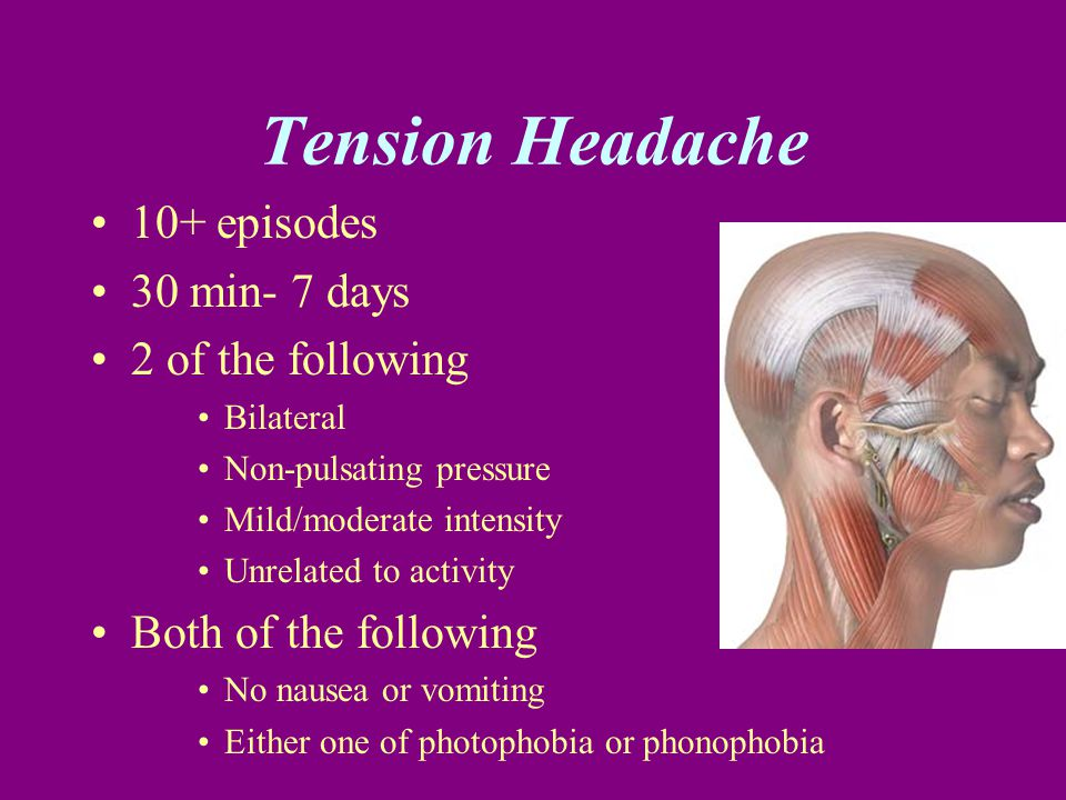 Tension Headache 10+ episodes 30 min- 7 days 2 of the following Bilateral Non-pulsating pressure Mild/moderate intensity Unrelated to activity Both of