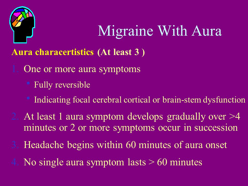 Migraine With Aura Aura characertistics (At least 3 ) 1.One or more aura symptoms  Fully reversible  Indicating focal cerebral cortical or brain-ste