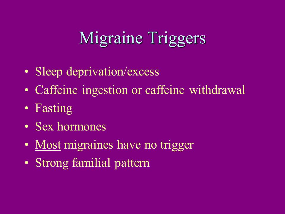 Migraine Triggers Sleep deprivation/excess Caffeine ingestion or caffeine withdrawal Fasting Sex hormones Most migraines have no trigger Strong familial pattern