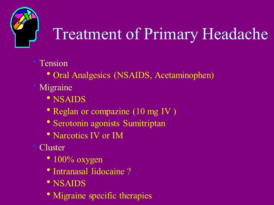 Treatment of Primary Headache  Tension  Oral Analgesics (NSAIDS, Acetaminophen)  Migraine  NSAIDS  Reglan or compazine (10 mg IV )  Serotonin agonists Sumitriptan  Narcotics IV or IM  Cluster  100% oxygen  Intranasal lidocaine .