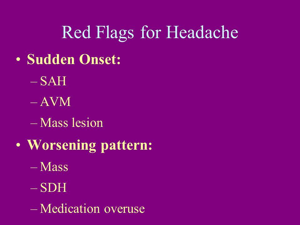 Red Flags for Headache Sudden Onset: –SAH –AVM –Mass lesion Worsening pattern: –Mass –SDH –Medication overuse